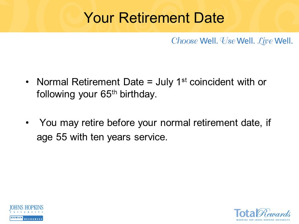 Your Retirement Date Normal Retirement Date = July 1 st coincident with or following your 65 th birthday.