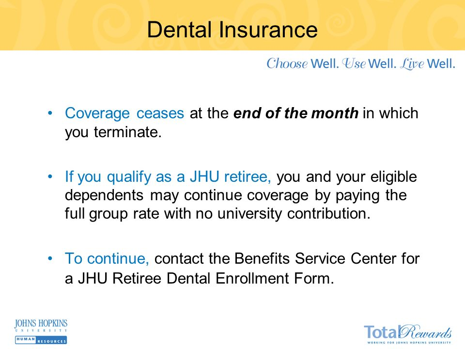 Dental Insurance Coverage ceases at the end of the month in which you terminate.