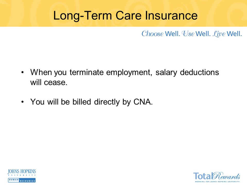 Long-Term Care Insurance When you terminate employment, salary deductions will cease.