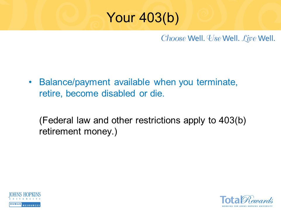 Your 403(b) Balance/payment available when you terminate, retire, become disabled or die.