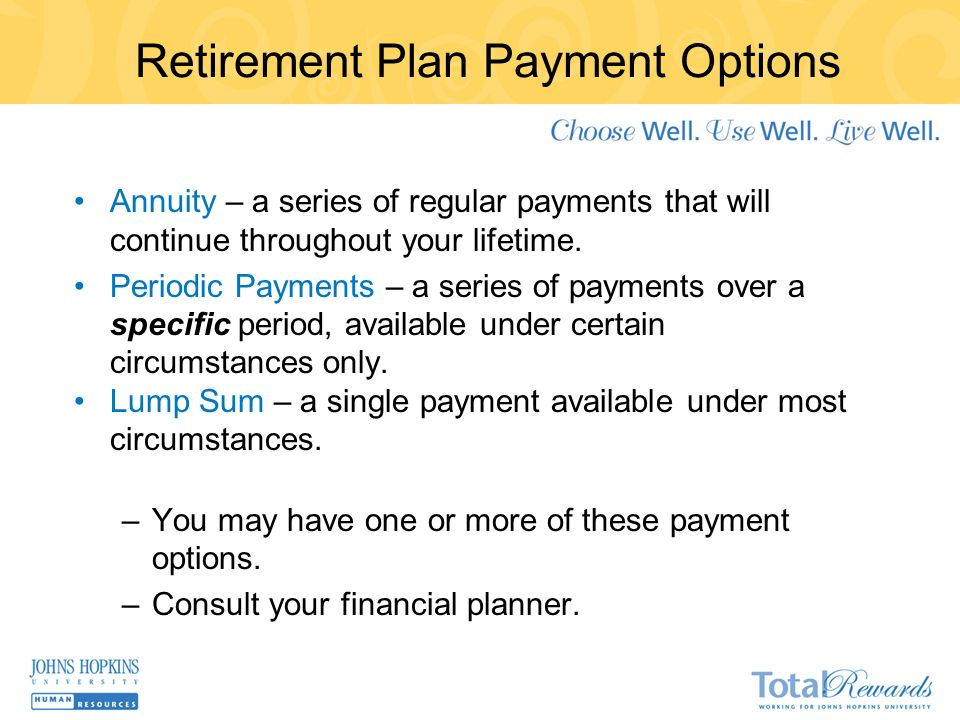 Retirement Plan Payment Options Annuity – a series of regular payments that will continue throughout your lifetime.