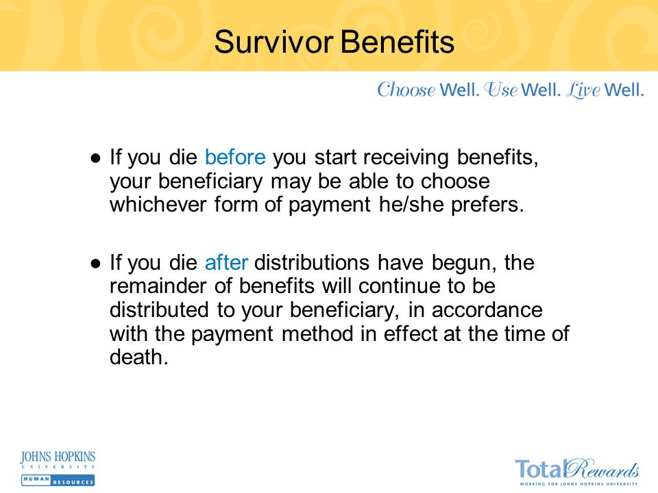 Survivor Benefits If you die before you start receiving benefits, your beneficiary may be able to choose whichever form of payment he/she prefers.