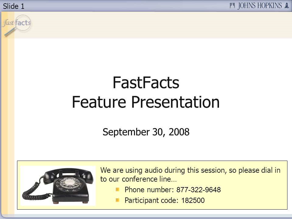 Slide 1 FastFacts Feature Presentation September 30, 2008 We are using audio during this session, so please dial in to our conference line… Phone number: Participant code:
