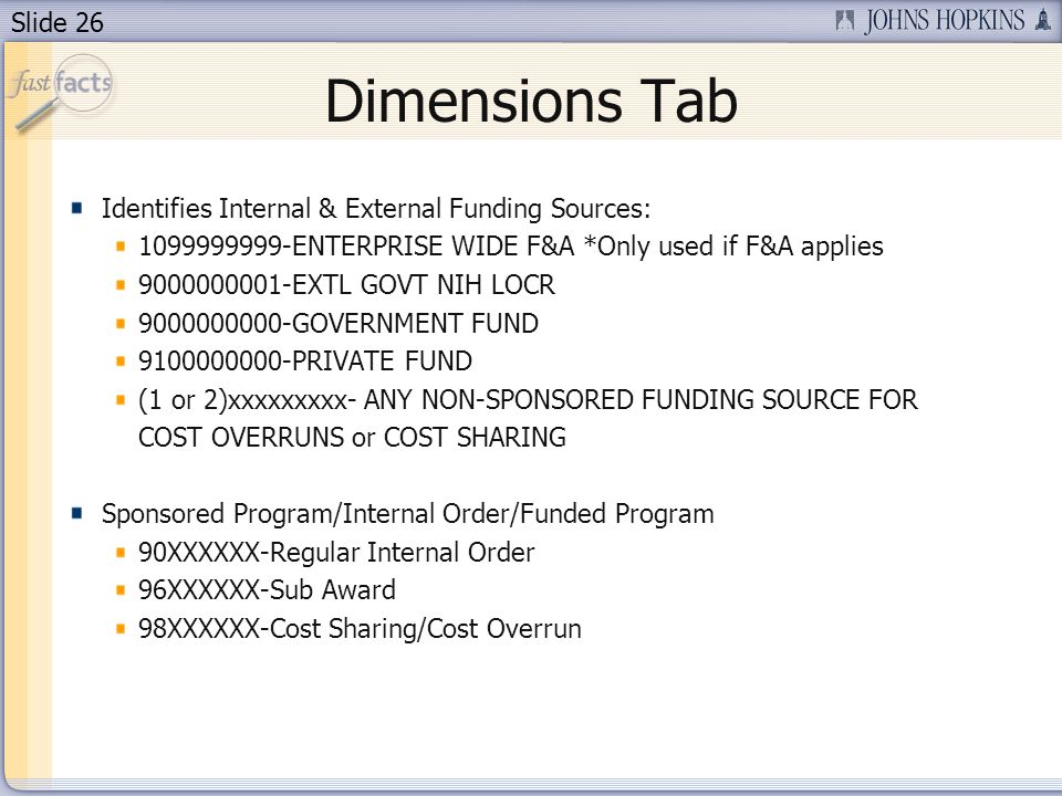 Slide 26 Dimensions Tab Identifies Internal & External Funding Sources: 1099999999-ENTERPRISE WIDE F&A *Only used if F&A applies 9000000001-EXTL GOVT NIH LOCR 9000000000-GOVERNMENT FUND 9100000000-PRIVATE FUND (1 or 2)xxxxxxxxx- ANY NON-SPONSORED FUNDING SOURCE FOR COST OVERRUNS or COST SHARING Sponsored Program/Internal Order/Funded Program 90XXXXXX-Regular Internal Order 96XXXXXX-Sub Award 98XXXXXX-Cost Sharing/Cost Overrun