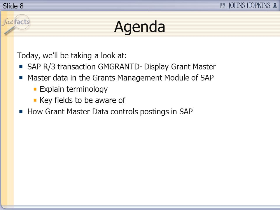 Slide 8 Agenda Today, well be taking a look at: SAP R/3 transaction GMGRANTD- Display Grant Master Master data in the Grants Management Module of SAP Explain terminology Key fields to be aware of How Grant Master Data controls postings in SAP