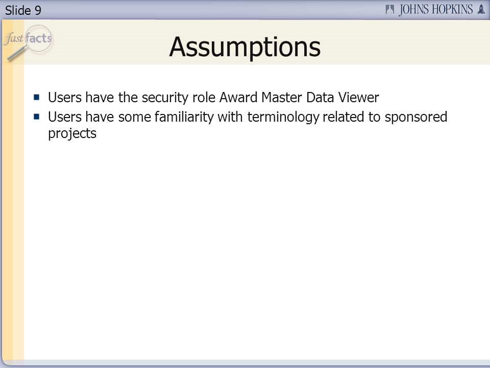 Slide 9 Assumptions Users have the security role Award Master Data Viewer Users have some familiarity with terminology related to sponsored projects