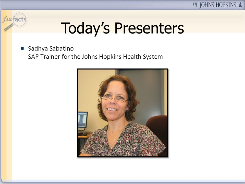 Todays Presenters Sadhya Sabatino SAP Trainer for the Johns Hopkins Health System