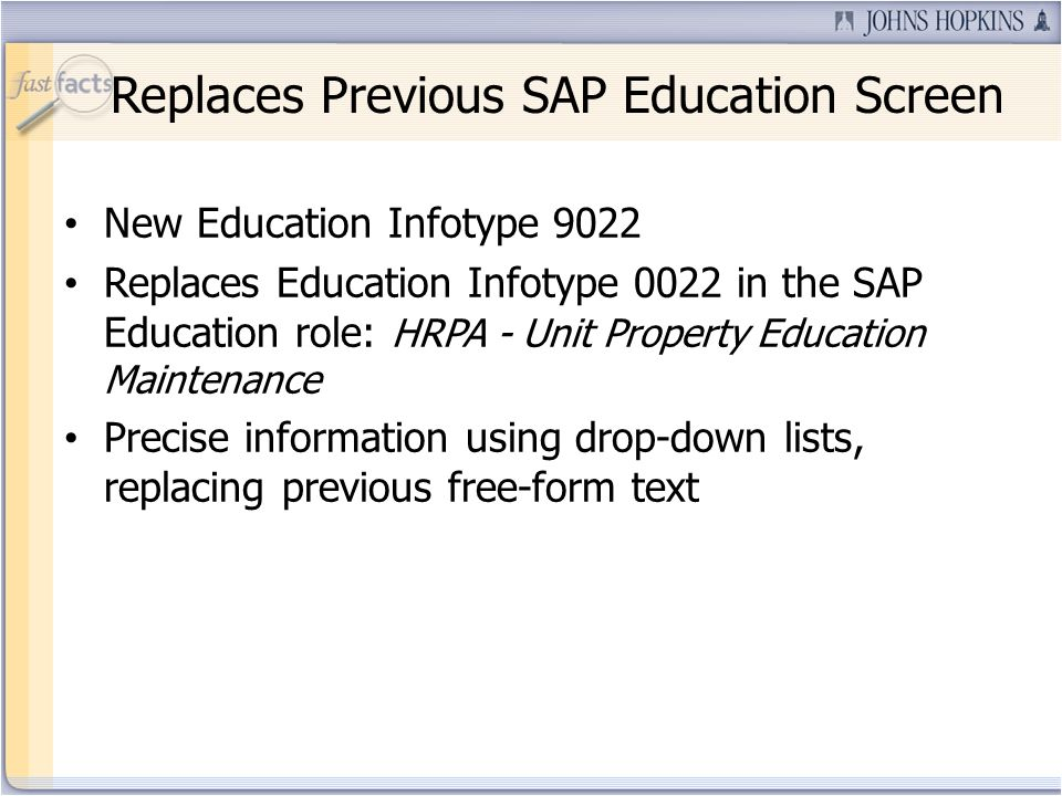 Replaces Previous SAP Education Screen New Education Infotype 9022 Replaces Education Infotype 0022 in the SAP Education role: HRPA - Unit Property Education Maintenance Precise information using drop-down lists, replacing previous free-form text