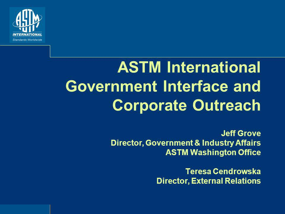 ASTM International Government Interface and Corporate Outreach Jeff Grove Director, Government & Industry Affairs ASTM Washington Office Teresa Cendrowska Director, External Relations