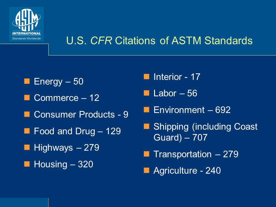 U.S. CFR Citations of ASTM Standards Energy – 50 Commerce – 12 Consumer Products - 9 Food and Drug – 129 Highways – 279 Housing – 320 Interior - 17 La