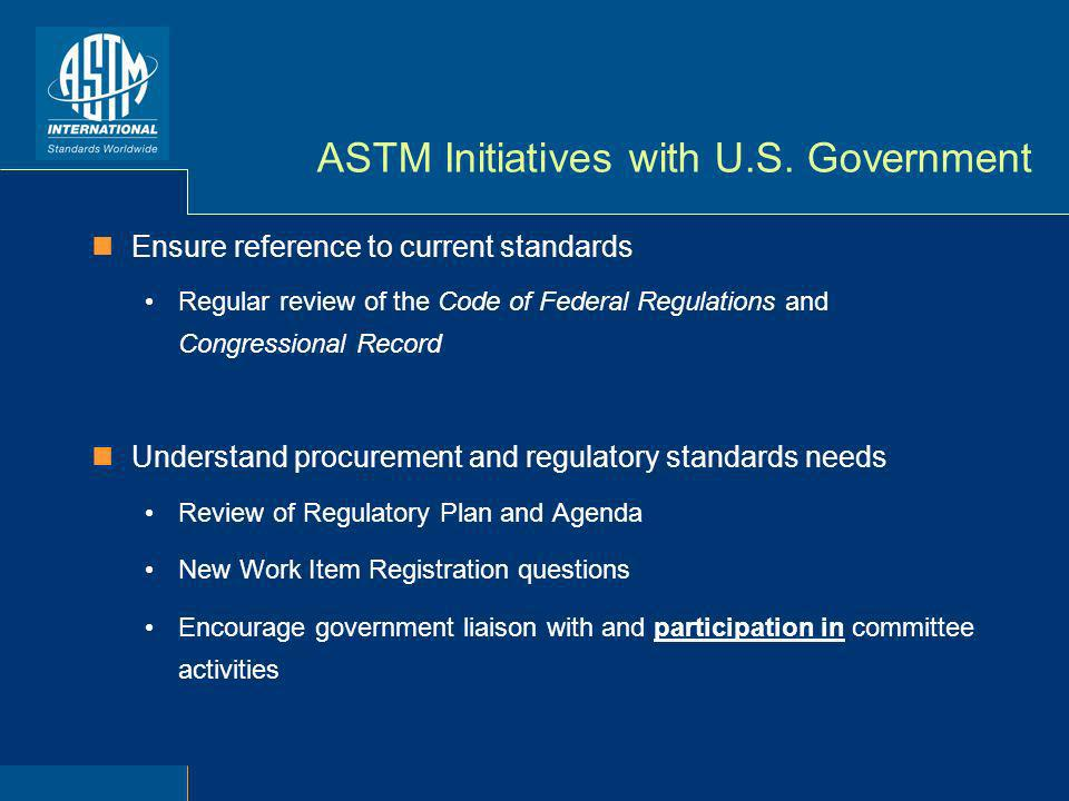ASTM Initiatives with U.S. Government Ensure reference to current standards Regular review of the Code of Federal Regulations and Congressional Record