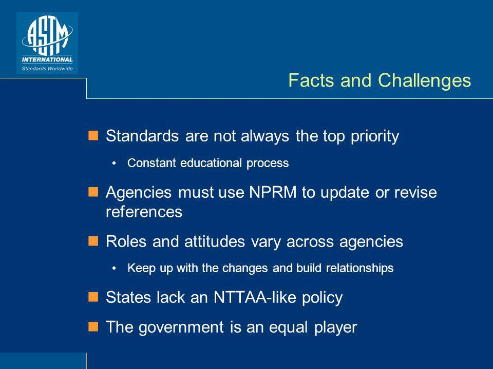Facts and Challenges Standards are not always the top priority Constant educational process Agencies must use NPRM to update or revise references Roles and attitudes vary across agencies Keep up with the changes and build relationships States lack an NTTAA-like policy The government is an equal player