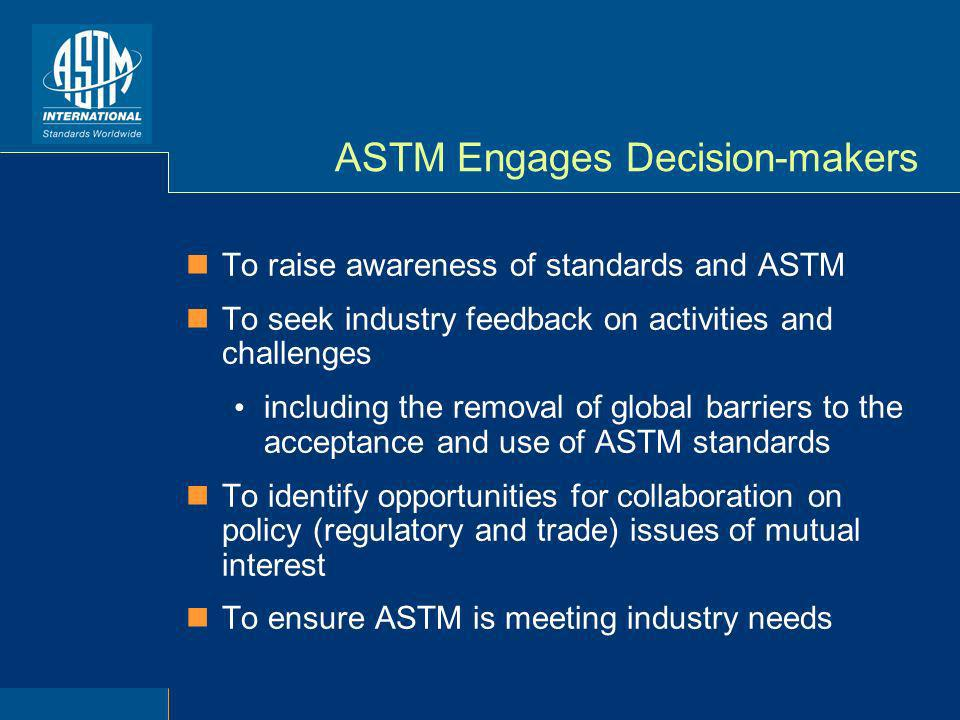 ASTM Engages Decision-makers To raise awareness of standards and ASTM To seek industry feedback on activities and challenges including the removal of global barriers to the acceptance and use of ASTM standards To identify opportunities for collaboration on policy (regulatory and trade) issues of mutual interest To ensure ASTM is meeting industry needs