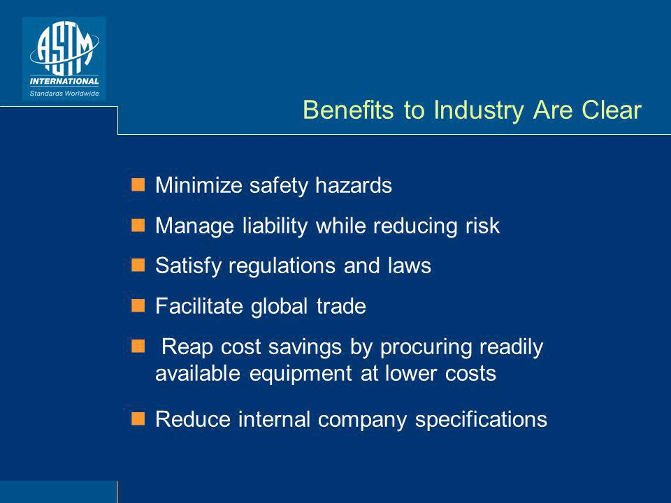 Benefits to Industry Are Clear Minimize safety hazards Manage liability while reducing risk Satisfy regulations and laws Facilitate global trade Reap cost savings by procuring readily available equipment at lower costs Reduce internal company specifications