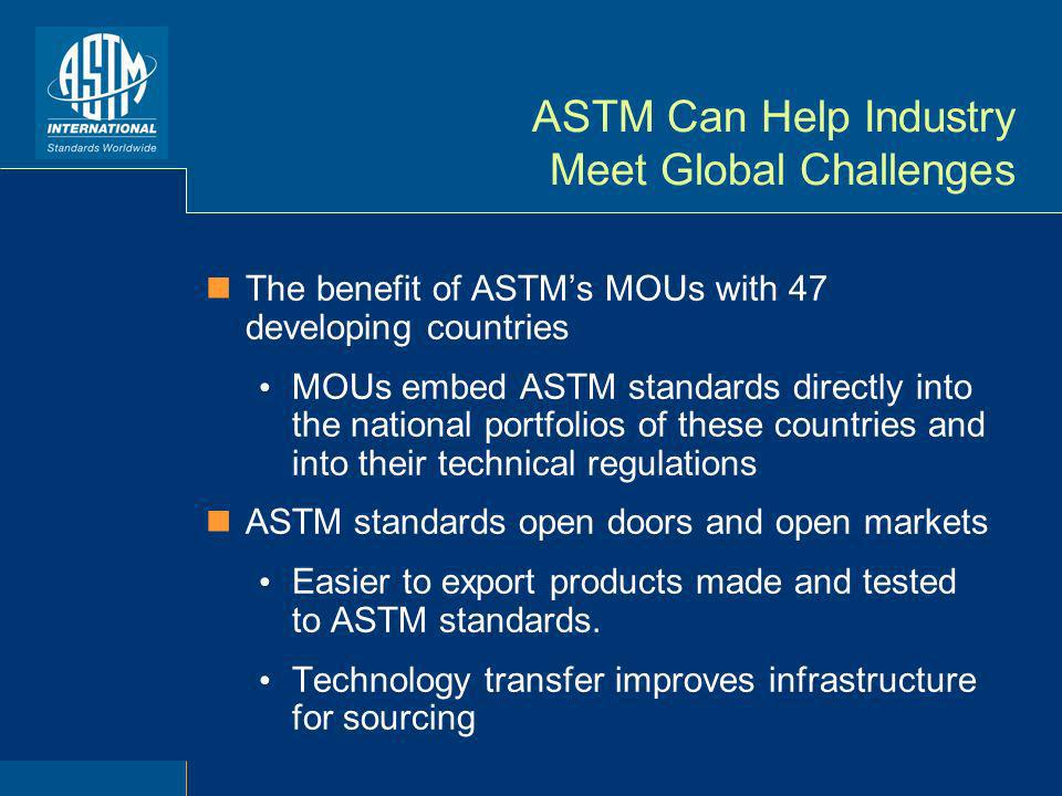 ASTM Can Help Industry Meet Global Challenges The benefit of ASTMs MOUs with 47 developing countries MOUs embed ASTM standards directly into the national portfolios of these countries and into their technical regulations ASTM standards open doors and open markets Easier to export products made and tested to ASTM standards.