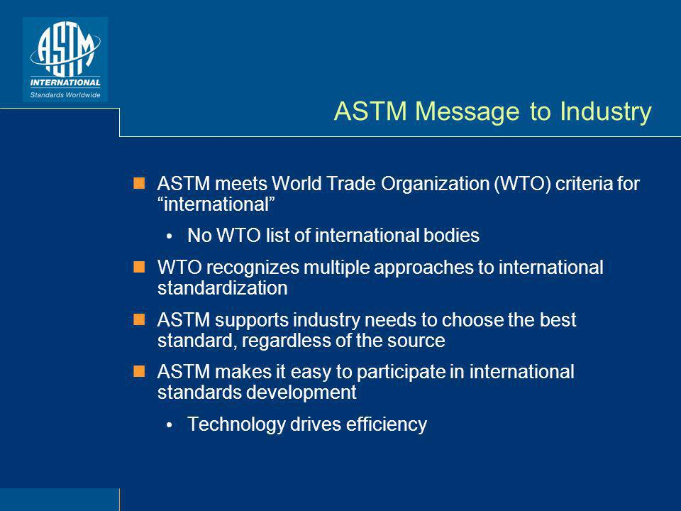 ASTM Message to Industry ASTM meets World Trade Organization (WTO) criteria for international No WTO list of international bodies WTO recognizes multiple approaches to international standardization ASTM supports industry needs to choose the best standard, regardless of the source ASTM makes it easy to participate in international standards development Technology drives efficiency