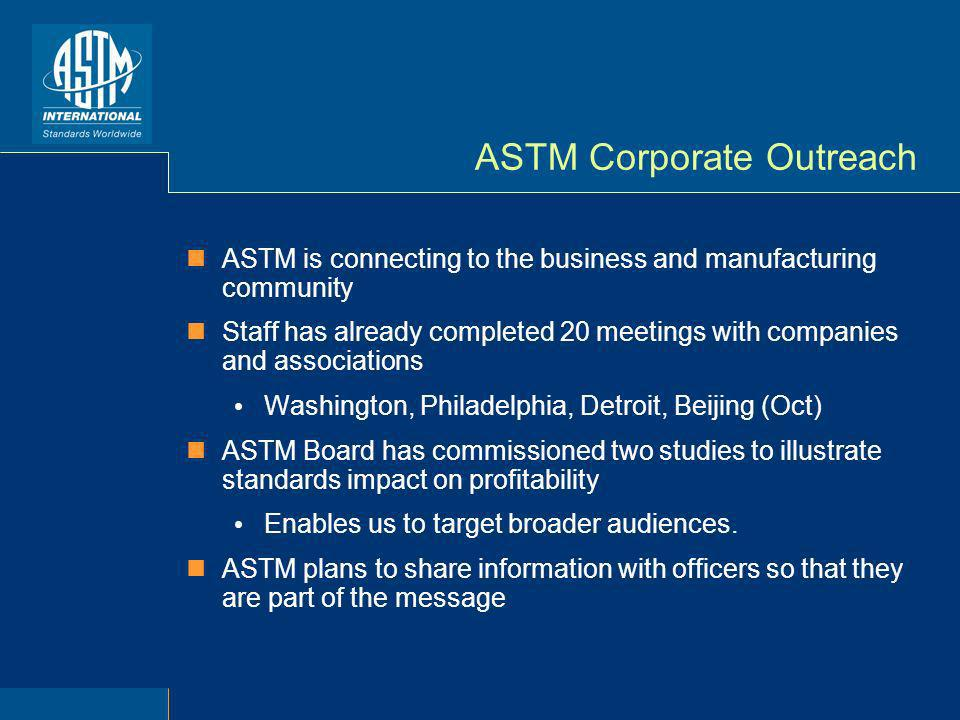 ASTM Corporate Outreach ASTM is connecting to the business and manufacturing community Staff has already completed 20 meetings with companies and associations Washington, Philadelphia, Detroit, Beijing (Oct) ASTM Board has commissioned two studies to illustrate standards impact on profitability Enables us to target broader audiences.