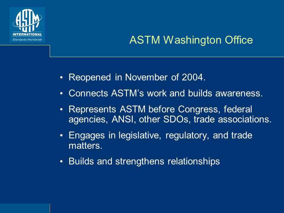 ASTM Washington Office Reopened in November of 2004. Connects ASTMs work and builds awareness. Represents ASTM before Congress, federal agencies, ANSI