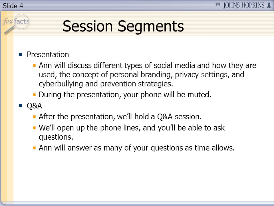Slide 4 Session Segments Presentation Ann will discuss different types of social media and how they are used, the concept of personal branding, privacy settings, and cyberbullying and prevention strategies.