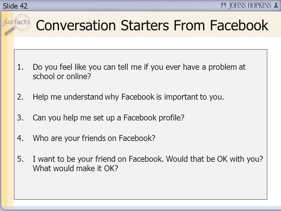 Slide 42 Conversation Starters From Facebook 1.Do you feel like you can tell me if you ever have a problem at school or online.