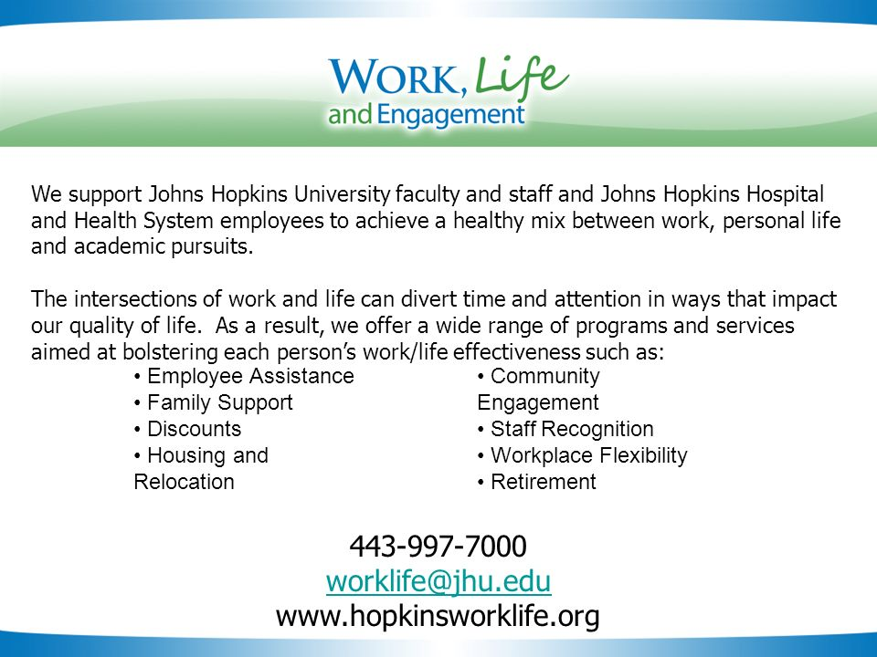 Slide 45 We support Johns Hopkins University faculty and staff and Johns Hopkins Hospital and Health System employees to achieve a healthy mix between work, personal life and academic pursuits.