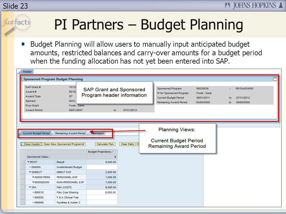 Slide 23 PI Partners – Budget Planning Budget Planning will allow users to manually input anticipated budget amounts, restricted balances and carry-over amounts for a budget period when the funding allocation has not yet been entered into SAP.