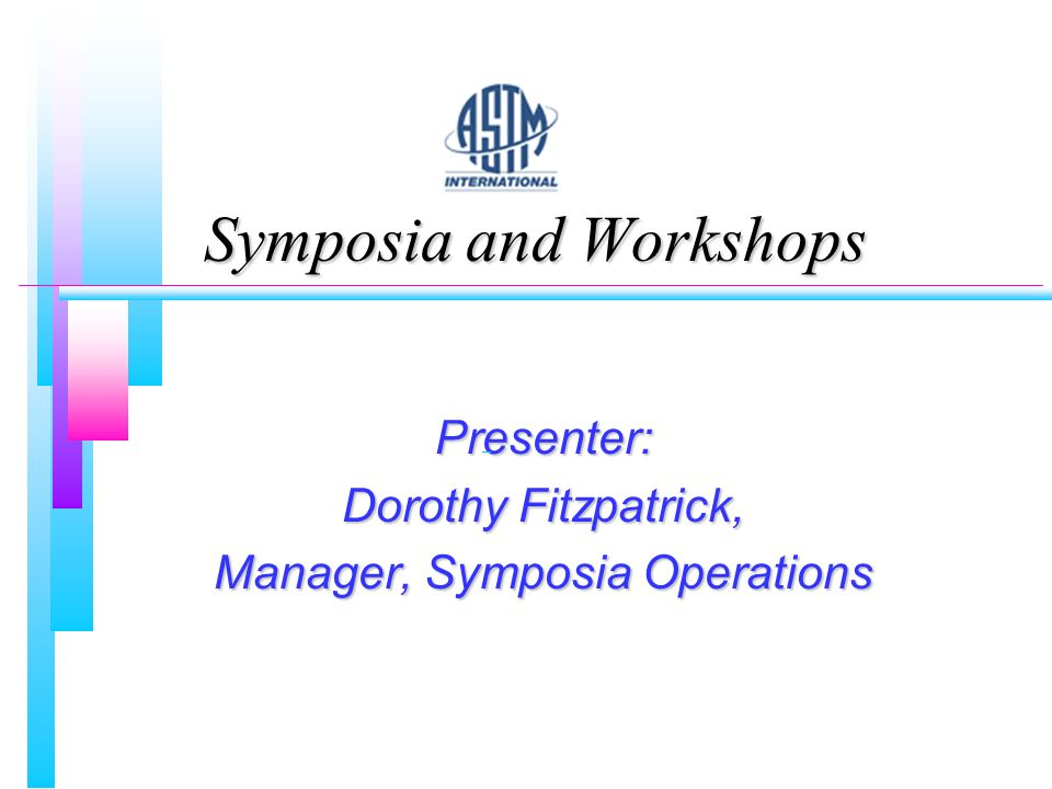 Symposia and Workshops Presenter: Dorothy Fitzpatrick, Manager, Symposia Operations