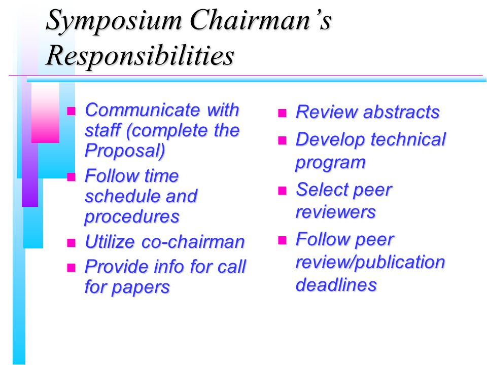 Symposium Chairmans Responsibilities n Communicate with staff (complete the Proposal) n Follow time schedule and procedures n Utilize co-chairman n Provide info for call for papers n Review abstracts n Develop technical program n Select peer reviewers n Follow peer review/publication deadlines