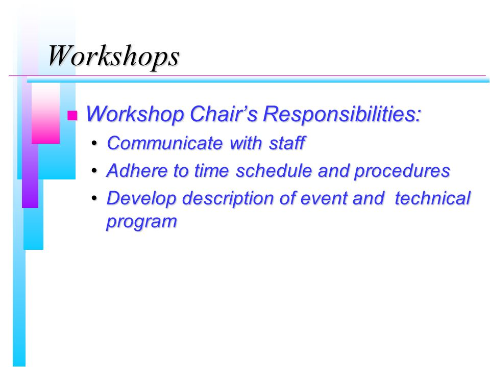 Workshops n Workshop Chairs Responsibilities: Communicate with staffCommunicate with staff Adhere to time schedule and proceduresAdhere to time schedule and procedures Develop description of event and technical programDevelop description of event and technical program