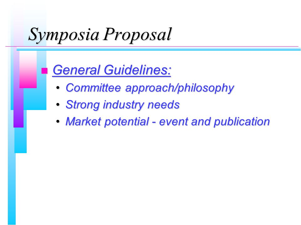 Symposia Proposal n General Guidelines: Committee approach/philosophyCommittee approach/philosophy Strong industry needsStrong industry needs Market p