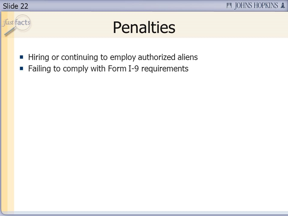 Slide 22 Penalties Hiring or continuing to employ authorized aliens Failing to comply with Form I-9 requirements