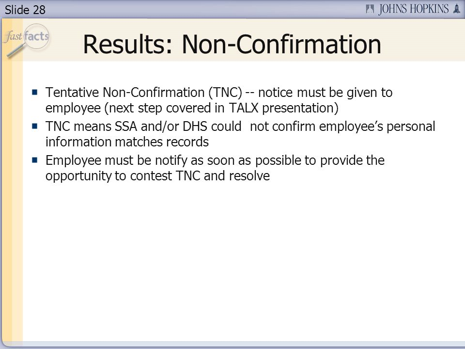 Slide 28 Results: Non-Confirmation Tentative Non-Confirmation (TNC) -- notice must be given to employee (next step covered in TALX presentation) TNC means SSA and/or DHS could not confirm employees personal information matches records Employee must be notify as soon as possible to provide the opportunity to contest TNC and resolve
