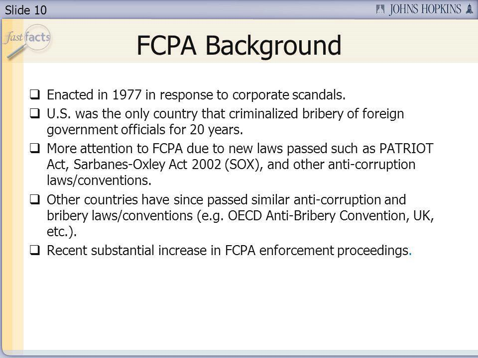 Slide 10 FCPA Background Enacted in 1977 in response to corporate scandals. U.S. was the only country that criminalized bribery of foreign government