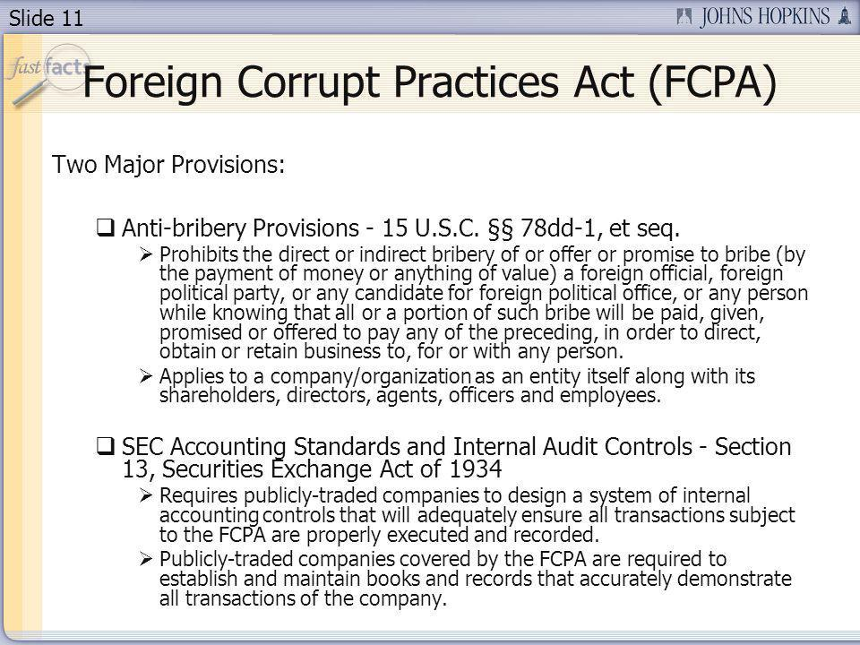 Slide 11 Foreign Corrupt Practices Act (FCPA) Two Major Provisions: Anti-bribery Provisions - 15 U.S.C.