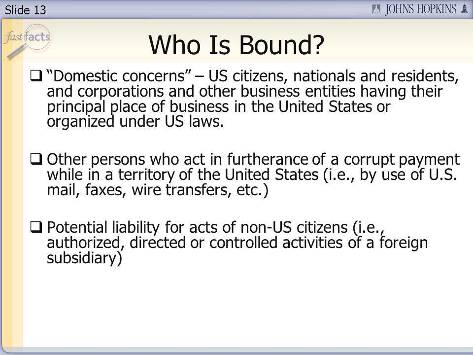 Slide 13 Who Is Bound? Domestic concerns – US citizens, nationals and residents, and corporations and other business entities having their principal p
