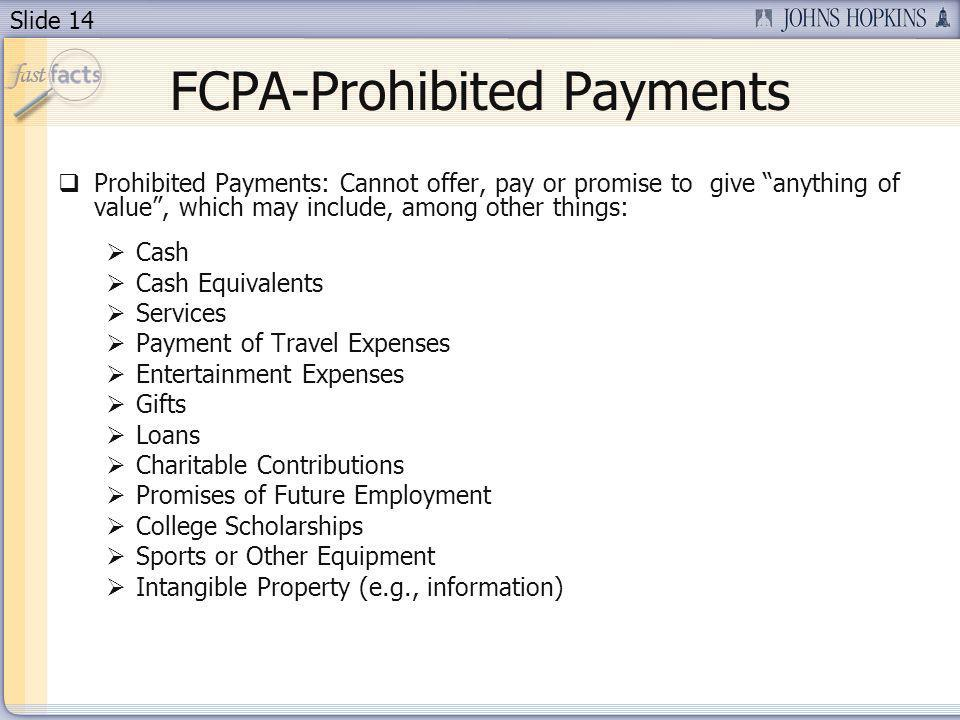 Slide 14 FCPA-Prohibited Payments Prohibited Payments: Cannot offer, pay or promise to give anything of value, which may include, among other things: Cash Cash Equivalents Services Payment of Travel Expenses Entertainment Expenses Gifts Loans Charitable Contributions Promises of Future Employment College Scholarships Sports or Other Equipment Intangible Property (e.g., information)