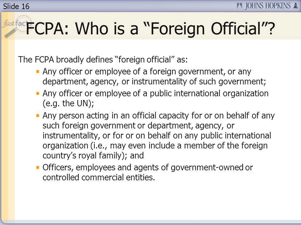 Slide 16 FCPA: Who is a Foreign Official? The FCPA broadly defines foreign official as: Any officer or employee of a foreign government, or any depart
