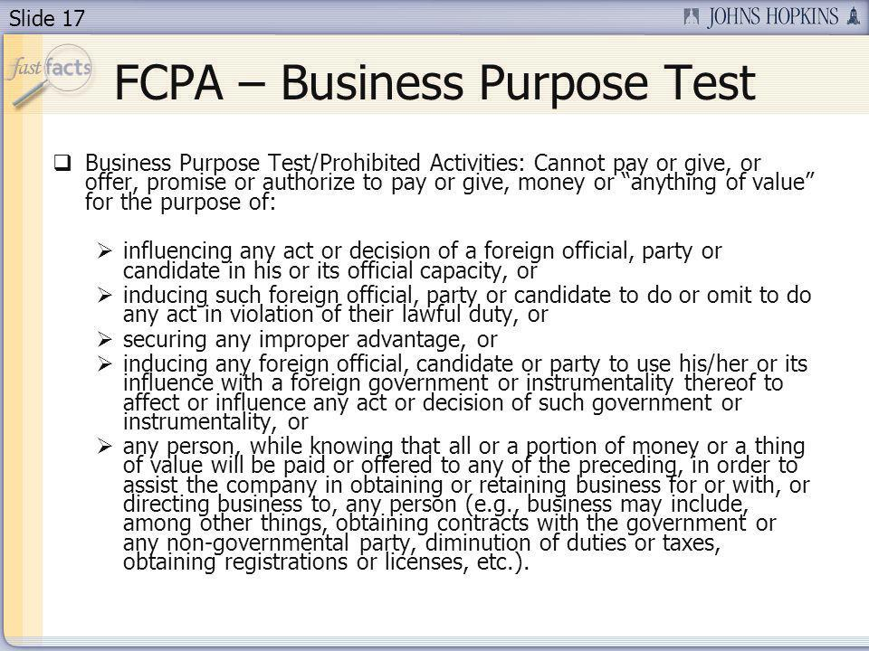 Slide 17 FCPA – Business Purpose Test Business Purpose Test/Prohibited Activities: Cannot pay or give, or offer, promise or authorize to pay or give, money or anything of value for the purpose of: influencing any act or decision of a foreign official, party or candidate in his or its official capacity, or inducing such foreign official, party or candidate to do or omit to do any act in violation of their lawful duty, or securing any improper advantage, or inducing any foreign official, candidate or party to use his/her or its influence with a foreign government or instrumentality thereof to affect or influence any act or decision of such government or instrumentality, or any person, while knowing that all or a portion of money or a thing of value will be paid or offered to any of the preceding, in order to assist the company in obtaining or retaining business for or with, or directing business to, any person (e.g., business may include, among other things, obtaining contracts with the government or any non-governmental party, diminution of duties or taxes, obtaining registrations or licenses, etc.).