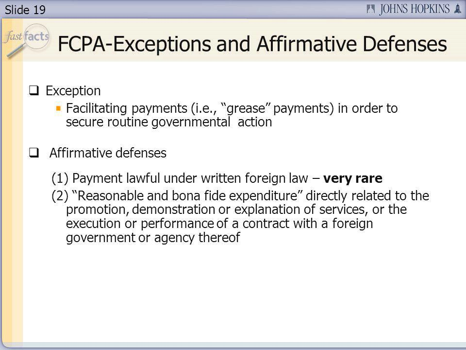 Slide 19 FCPA-Exceptions and Affirmative Defenses Exception Facilitating payments (i.e., grease payments) in order to secure routine governmental action Affirmative defenses (1) Payment lawful under written foreign law – very rare (2) Reasonable and bona fide expenditure directly related to the promotion, demonstration or explanation of services, or the execution or performance of a contract with a foreign government or agency thereof