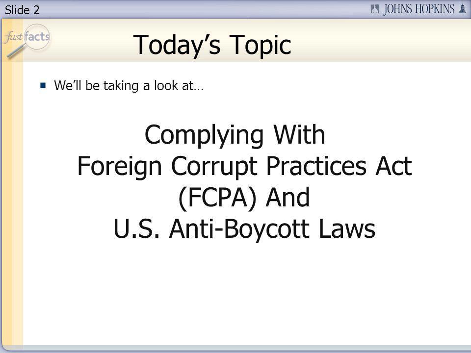 Slide 2 Todays Topic Well be taking a look at… Complying With Foreign Corrupt Practices Act (FCPA) And U.S. Anti-Boycott Laws