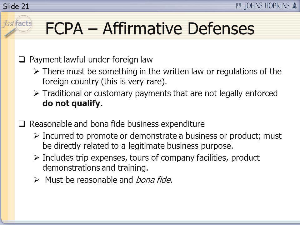 Slide 21 FCPA – Affirmative Defenses Payment lawful under foreign law There must be something in the written law or regulations of the foreign country