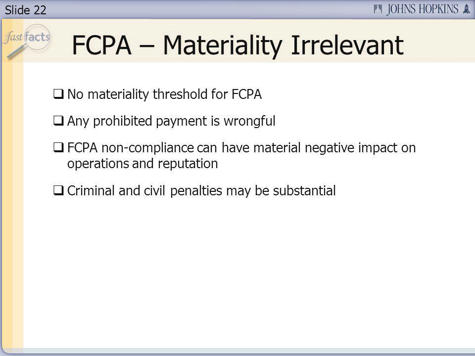 Slide 22 FCPA – Materiality Irrelevant No materiality threshold for FCPA Any prohibited payment is wrongful FCPA non-compliance can have material negative impact on operations and reputation Criminal and civil penalties may be substantial