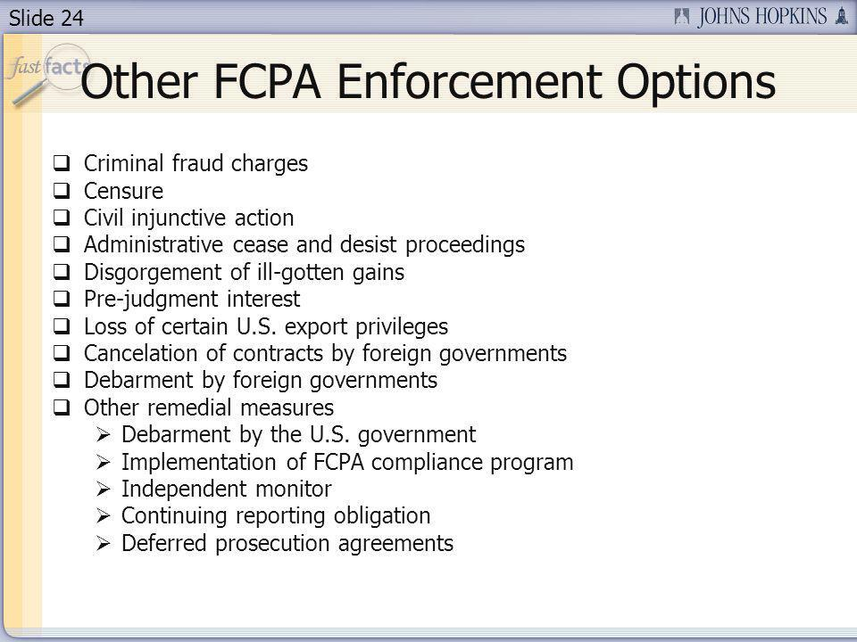 Slide 24 Other FCPA Enforcement Options Criminal fraud charges Censure Civil injunctive action Administrative cease and desist proceedings Disgorgement of ill-gotten gains Pre-judgment interest Loss of certain U.S.