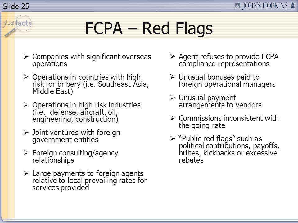 Slide 25 FCPA – Red Flags Companies with significant overseas operations Operations in countries with high risk for bribery (i.e.