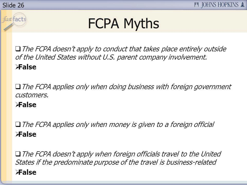Slide 26 FCPA Myths The FCPA doesnt apply to conduct that takes place entirely outside of the United States without U.S.
