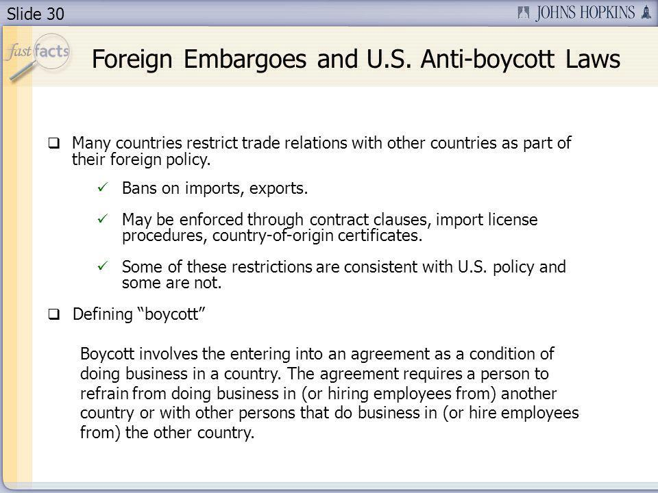 Slide 30 Foreign Embargoes and U.S. Anti-boycott Laws Many countries restrict trade relations with other countries as part of their foreign policy. Ba