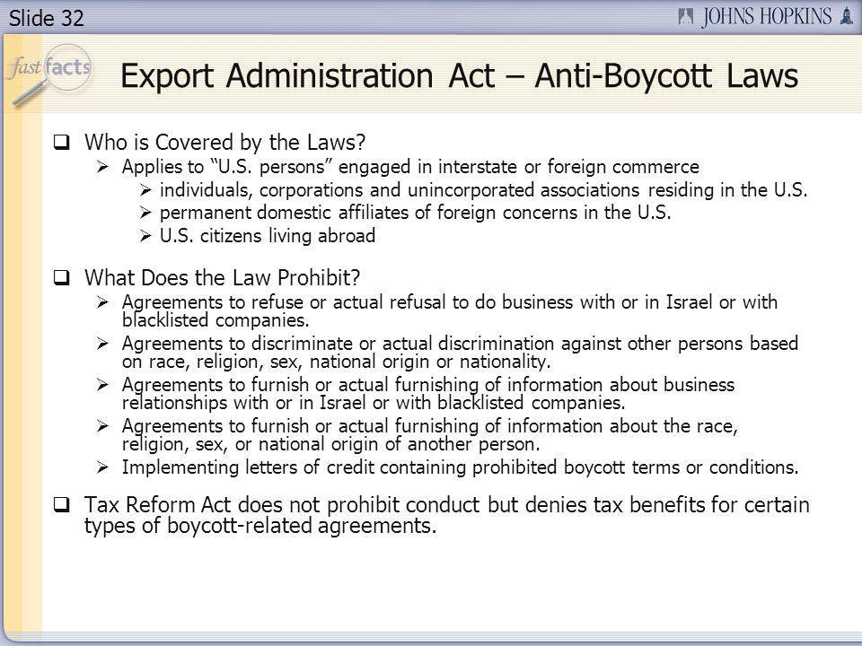 Slide 32 Export Administration Act – Anti-Boycott Laws Who is Covered by the Laws? Applies to U.S. persons engaged in interstate or foreign commerce i