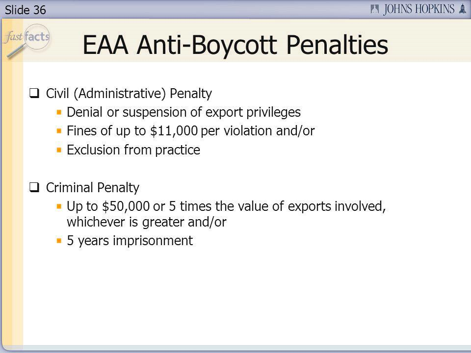 Slide 36 EAA Anti-Boycott Penalties Civil (Administrative) Penalty Denial or suspension of export privileges Fines of up to $11,000 per violation and/