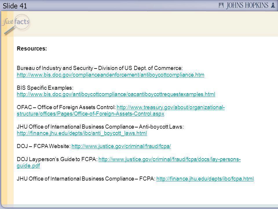 Slide 41 Resources: Bureau of Industry and Security – Division of US Dept. of Commerce: http://www.bis.doc.gov/complianceandenforcement/antiboycottcom