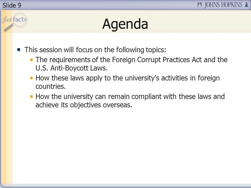 Slide 9 Agenda This session will focus on the following topics: The requirements of the Foreign Corrupt Practices Act and the U.S.